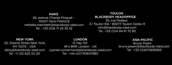 PARIS?26, avenue Charles Floquet - 75007 Paris FRANCE?nathalie.marchetti@blackbody-oled.com?Tel : +33 (0)6 71 25 35 52 TOULON BLACKBODY HEADQUARTER 35, rue Pasteur - Z.I Toulon Est - 83077 Toulon Cedex 9 info@blackbody-oled.com Tel : +33 (0)4 94 61 72 90 NEW YORK 25, Greene Street New York, NY 10013 - USA bbny@blackbody-oled.com Tel : +1 212 625 00 50 LONDON 12 Hay Hill W1J 8NR London - UK cyprien.comarmond@blackbody-oled.com Tel : +44 (0)7741607980 ASIE-PACIFIC Bruno Pisani SW6 1LH London - UK bruno.pisani@blackbody-oled.com Tel : +33 (0)670906583